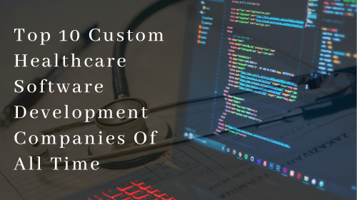 Top 10 Custom Healthcare Software Development Companies Of All Time