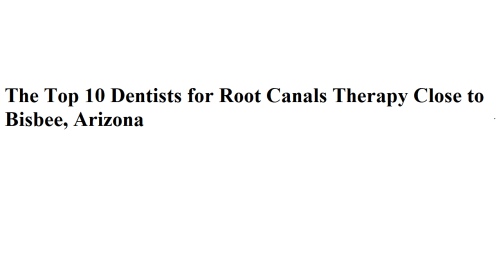 The Top 10 Dentists for Root Canals Therapy Close to Bisbee, Arizona
