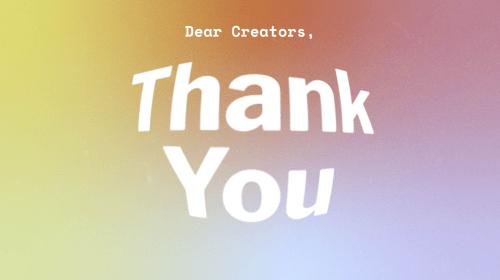 Dear Creators: Thank You