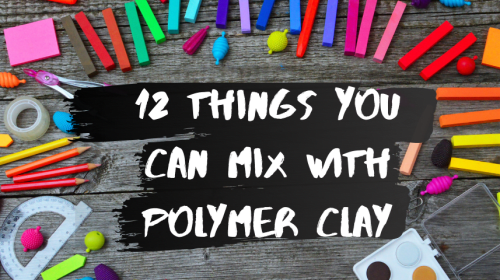 13 Things You Can Mix with Polymer Clay