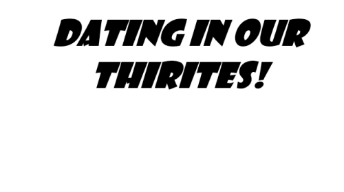 Dating in Our Thirties!