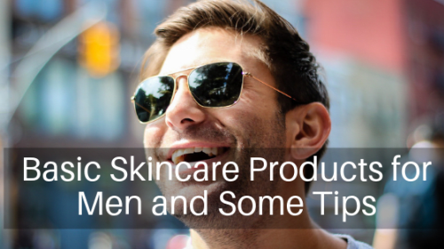 Basic Skincare Products for Men and Some Tips