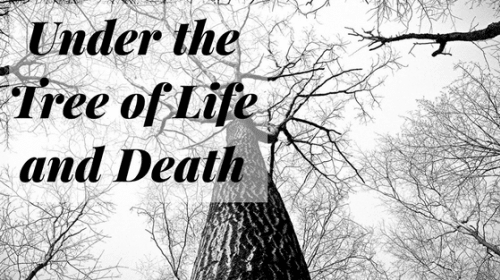 Under the Tree of Life and Death