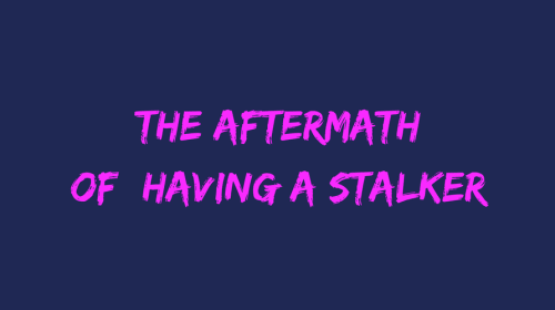 The Aftermath of Having a Stalker