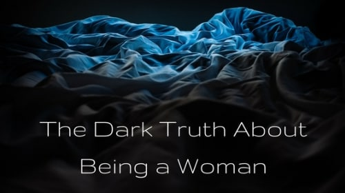 The Dark Truth About Being a Woman