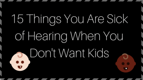 15 Things You Are Sick of Hearing When You Don't Want Kids