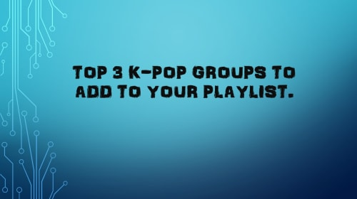 Top 3 K-Pop Groups To Add To Your Playlist.