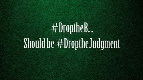 #DroptheB Should Be #DroptheJudgment