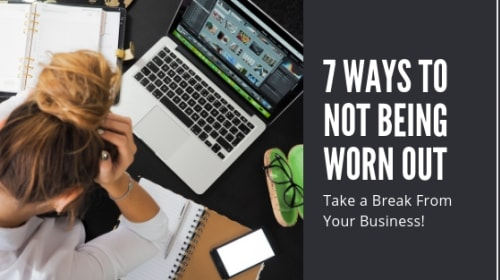 Take a Break from Your Business! 7 Ways to Not Being Worn Out