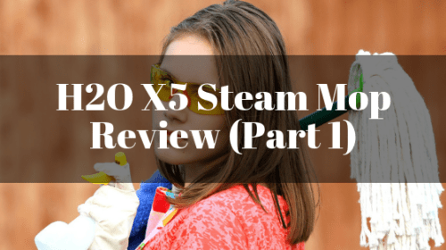 H2O X5 Steam Mop Review (Part 1)