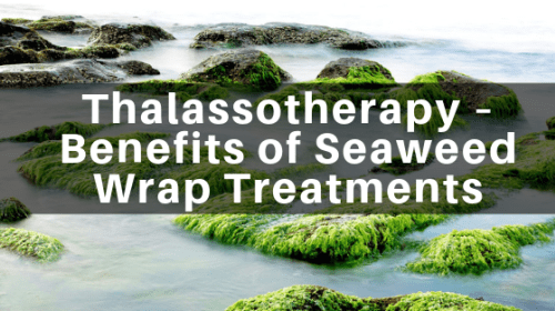 Thalassotherapy – Benefits of Seaweed Wrap Treatments