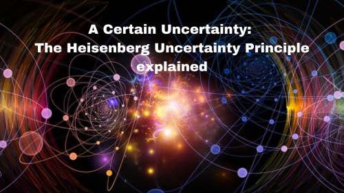 A Certain Uncertainty: The Heisenberg Uncertainty Principle Explained