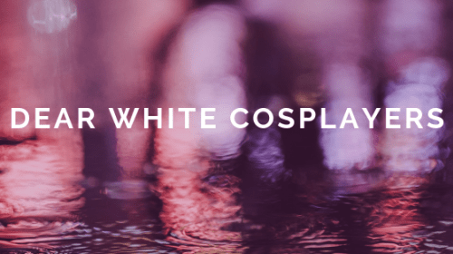 Dear White Cosplayers