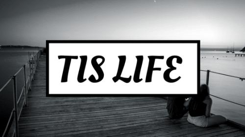 Tis Life