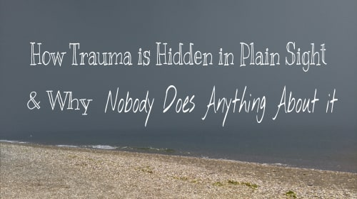 How Trauma Is Hidden in Plain Sight, & Why Nobody Does Anything About It