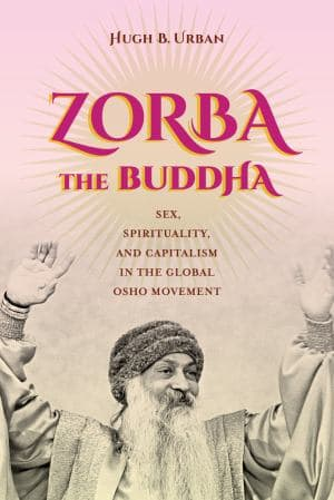 Zorba the Buddha: Sex, Spirituality, and Capitalism in the Global Osho Movement by Hugh B. Urban