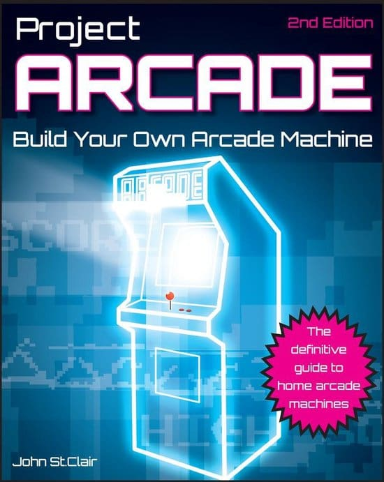 Project Arcade: Build Your Own Arcade Machine by John St. Clair