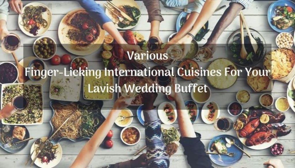 Various Finger-Licking International Cuisines for Your Lavish Wedding Buffet