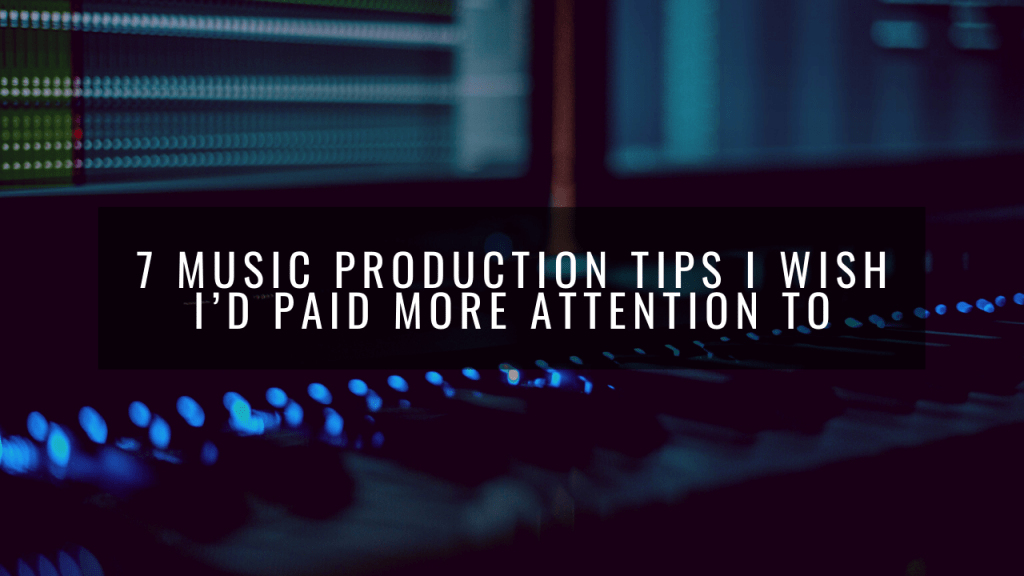 7 Music Production Tips I Wish I'd Paid More Attention To