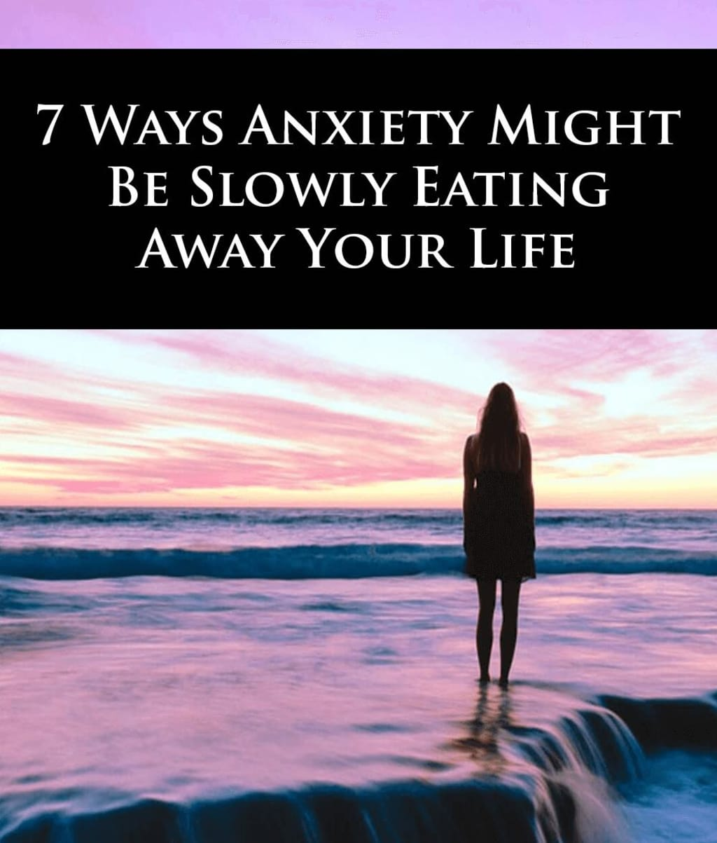 7 WAYSANXIETY MIGHT BESLOWLY EATING AWAY YOUR LIFE