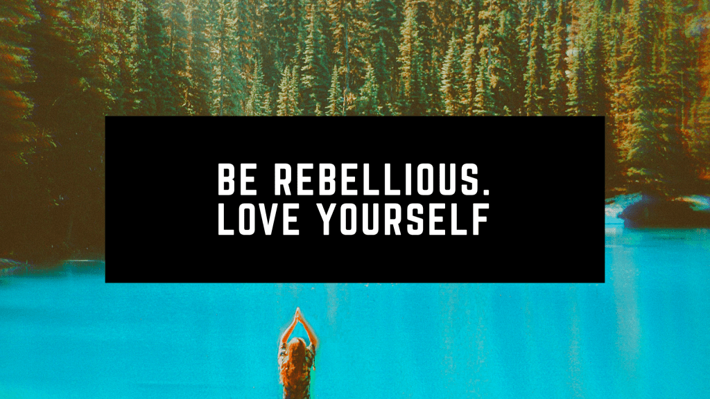 Be Rebellious. Love Yourself
