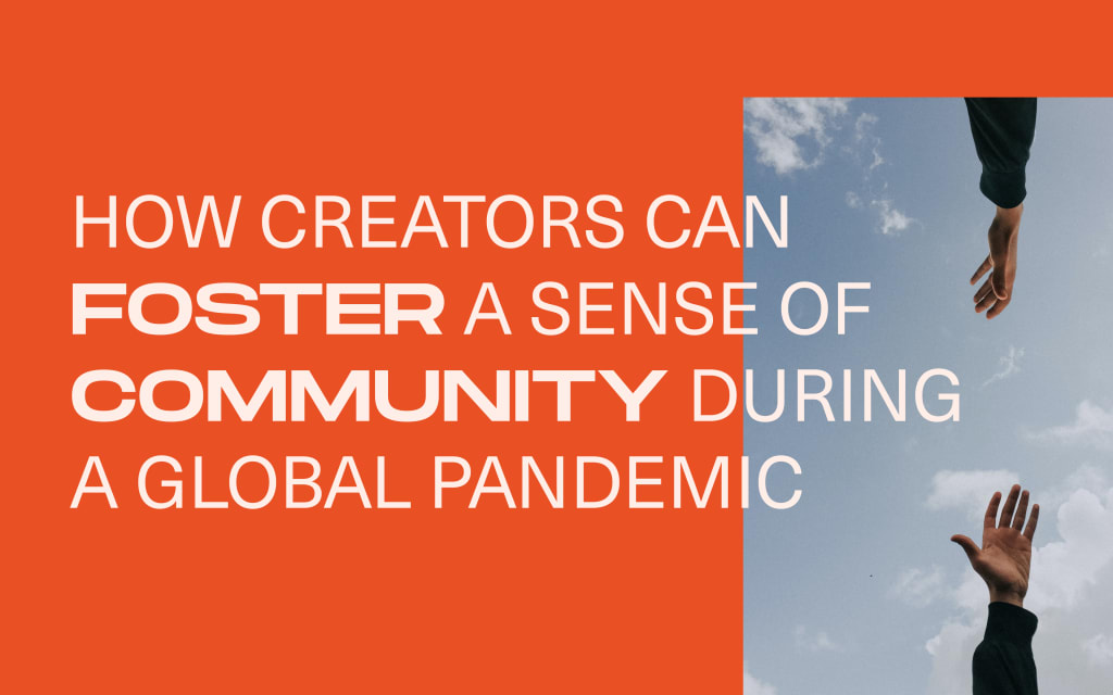 How Creators Can Foster a Sense of Community During a Global Pandemic