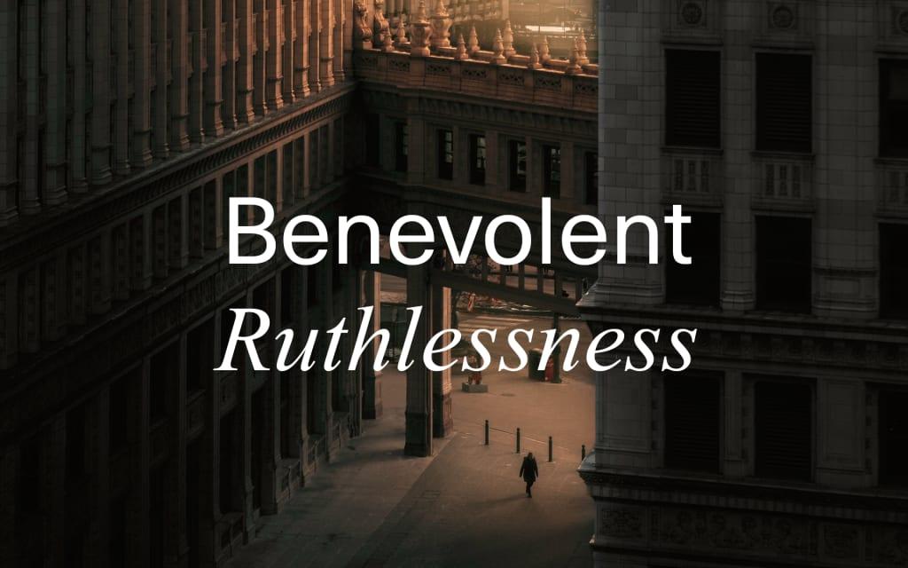 Benevolent Ruthlessness
