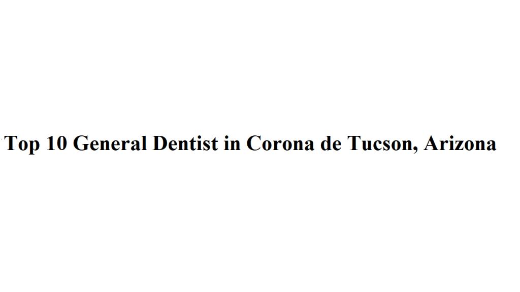 Top 10 General Dentist in Corona de Tucson, Arizona