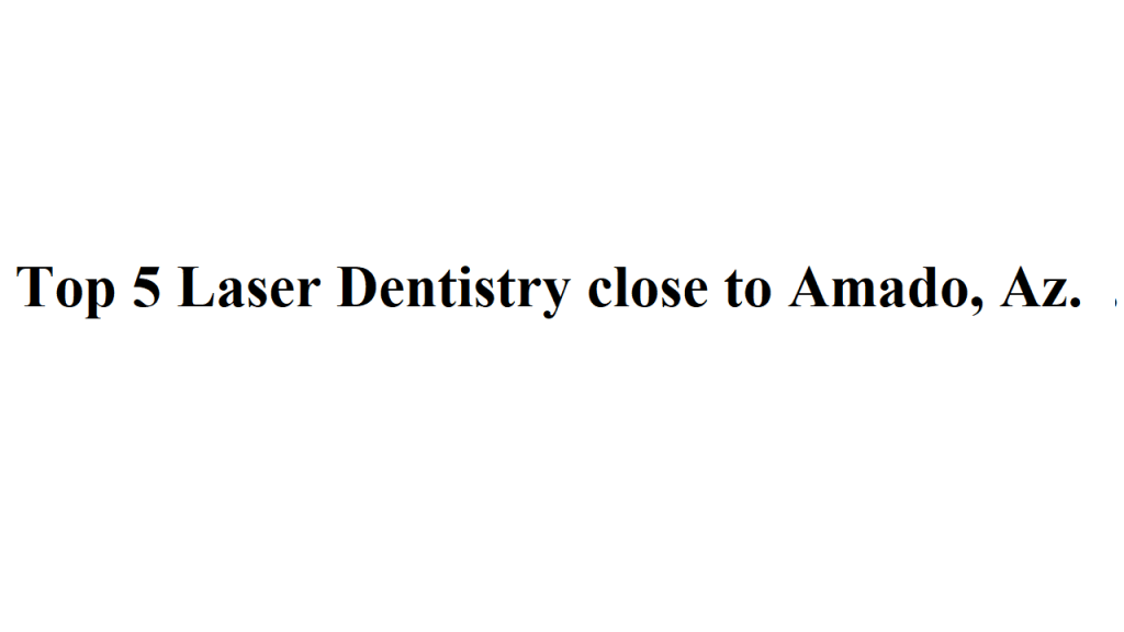 Top 5 Laser Dentistry close to Amado, Az.
