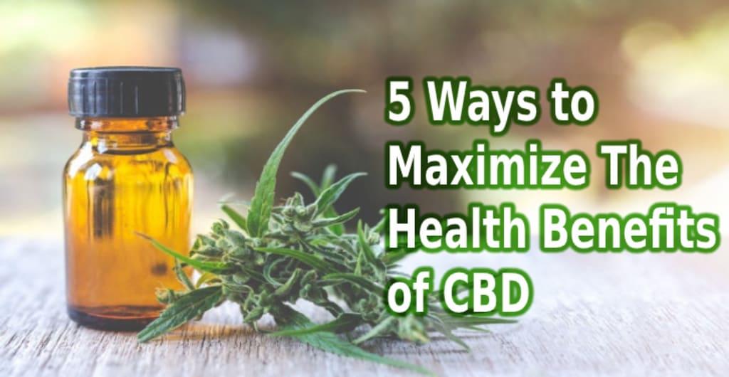 5 Ways to Maximize The Health Benefits of CBD