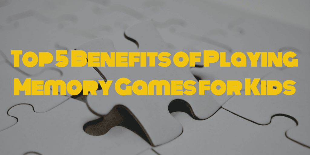 Top 5 Benefits of Playing Memory Games for Kids