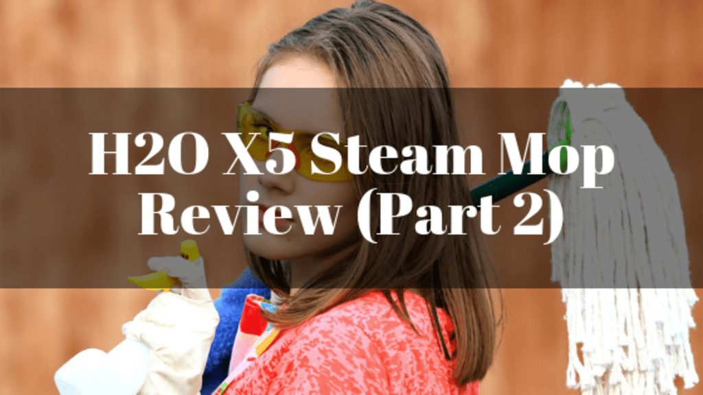 H2O X5 Steam Mop Review (Part 2)