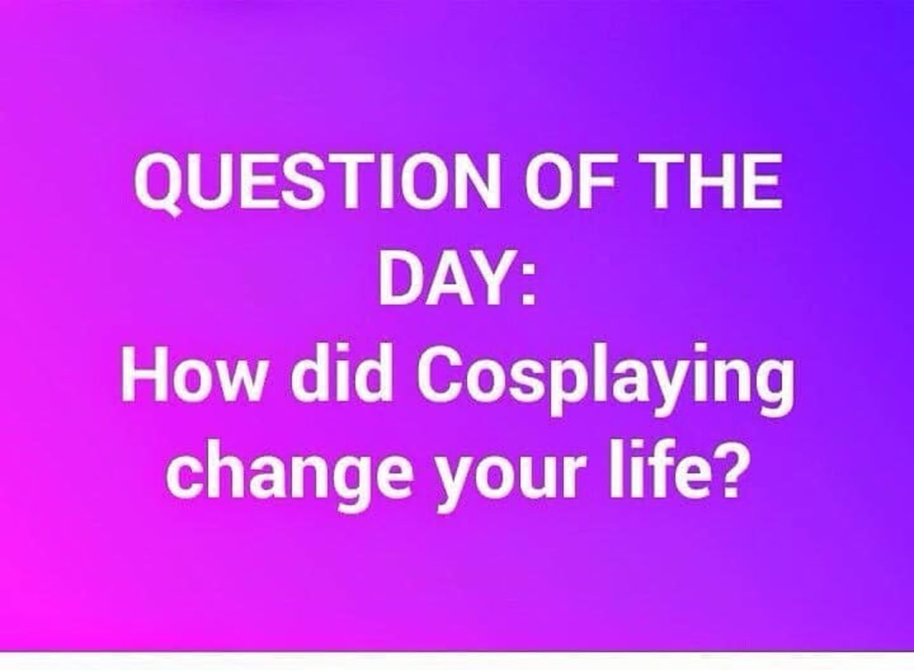 How Has Cosplay Changed Your Life?