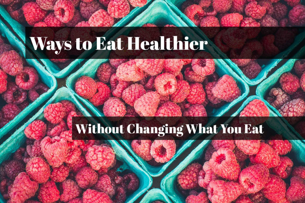 5 Ways to Eat Healthier Without Changing What You Eat