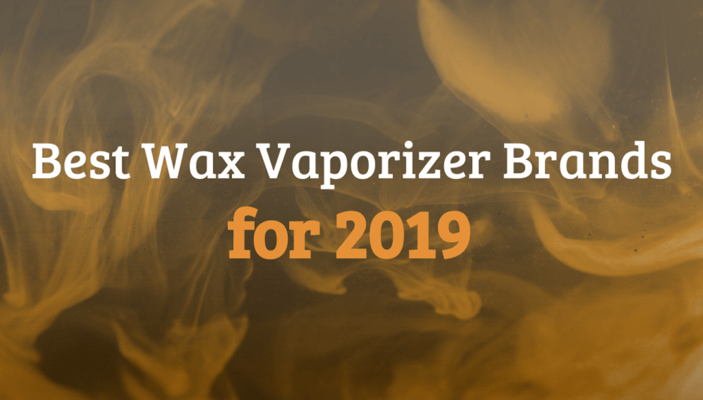 Best Wax Vaporizer Brands for 2019
