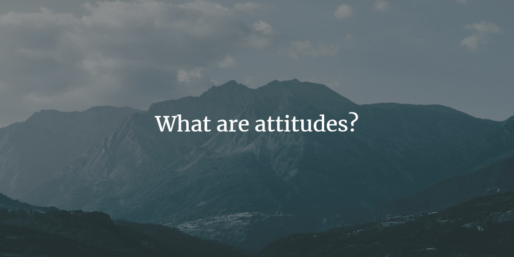What Are Attitudes? How Are They Formed?