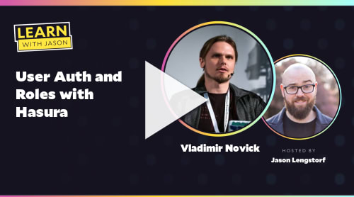 User Auth and Roles with Hasura (with Vladimir Novick)