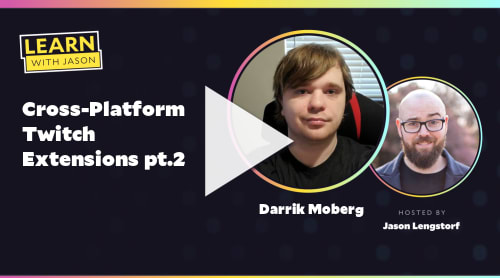 Cross-Platform Twitch Extensions pt.2 (with Darrik Moberg)