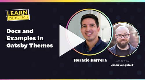 Docs and Examples in Gatsby Themes (with Horacio Herrera)