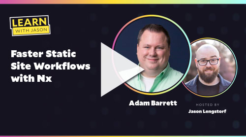 Faster Static Site Workflows with Nx (with Adam Barrett)