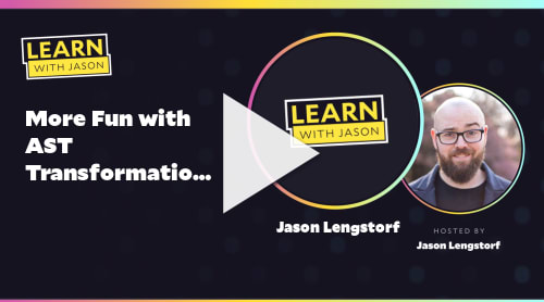 More Fun with AST Transformations (with Jason Lengstorf)