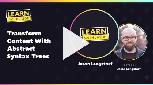 Transform Content With Abstract Syntax Trees (with Jason Lengstorf)