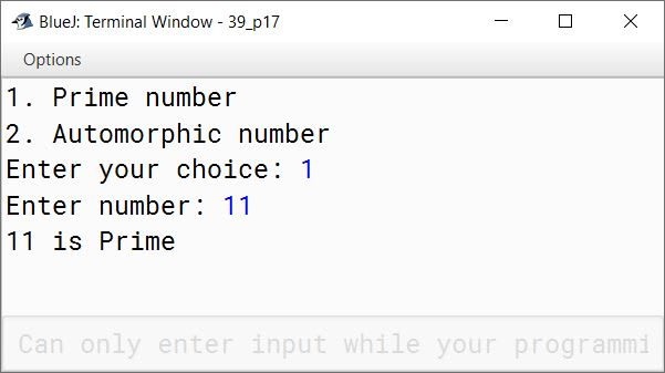 BlueJ output of Write a menu driven program to accept a number from the user and check whether it is a Prime number or an Automorphic number. (a) Prime number: (A number is said to be prime, if it is only divisible by 1 and itself) Example: 3,5,7,11 (b) Automorphic number: (Automorphic number is the number which is contained in the last digit(s) of its square.) Example: 25 is an Automorphic number as its square is 625 and 25 is present as the last two digits.