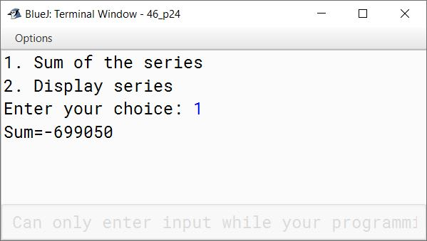 BlueJ output of Using switch statement, write a menu driven program for the following: (a) To find and display the sum of the series given below: S = x 1 - x 2 + x 3 - x 4 + x 5 - ………… - x 20 ; where x = 2 (b) To display the series: 1, 11, 111, 1111, 11111 For an incorrect option, an appropriate error message should be displayed.