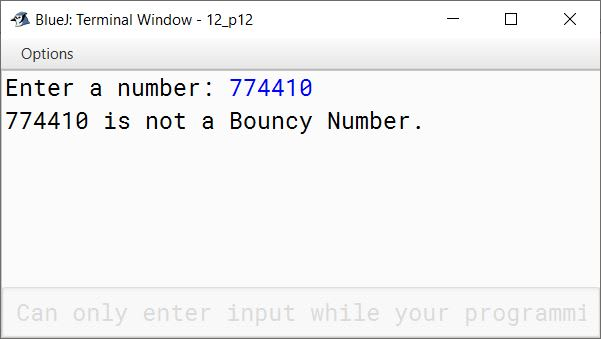 BlueJ output of A number is said to Bouncy number if the digits of the number are unsorted. For example, 22344 - It is not a Bouncy number because the digits are sorted in ascending order. 774410 - It is not a Bouncy number because the digits are sorted in descending order. 155349 - It is a Bouncy number because the digits are unsorted. A number below 100 can never be a Bouncy number. Write a program in java to accept a number. Check and display whether it is a Bouncy number or not.