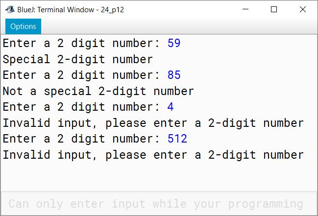 "BlueJ output of A special two-digit number is such that when the sum of its digits is added to the product of its digits, the result is equal to the original two-digit number. Example: Consider the number 59. Sum of digits = 5 + 9 = 14 Product of digits = 5 * 9 = 45 Sum of the sum of digits and product of digits = 14 + 45 = 59 Write a program to accept a two-digit number. Add the sum of its digits to the product of its digits. If the value is equal to the number input, then display the message ""Special two—digit number"" otherwise, display the message ""Not a special two-digit number""."