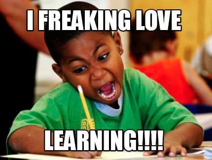 I freaking love learning