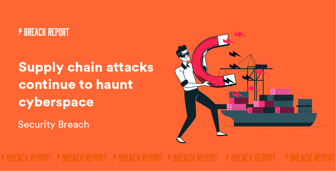 Security Breach: Supply Chain Attacks Continue to Haunt Cyberspace