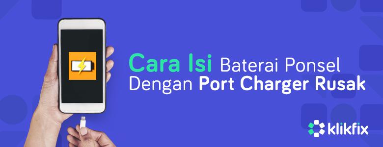 Cara Mengisi Daya Ponsel dengan Port Charger Rusak