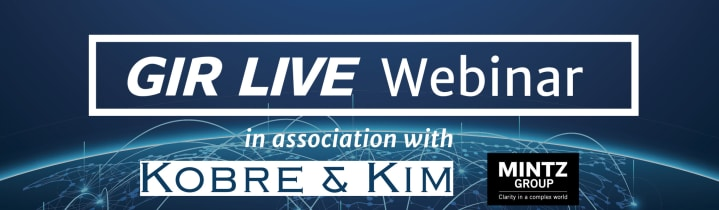 GIR Live Webinar in association with Kobre & Kim and Mintz Group